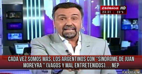 Placas Rojas - CADA VEZ SOMOS MÁS, LOS ARGENTINOS CON ''SÍNDROME DE JUAN MOREYRA '' (VAGOS Y MAL ENTRETENIDOS). . . NEP