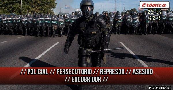 Placas Rojas - //  Policial  //  Persecutorio  //  Represor  //  Asesino  //   Encubridor  //