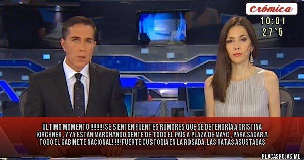 Placas Rojas - ÚLTIMO MOMENTO !!!!!!!!!  SE SIENTEN FUENTES RUMORES QUE SE DETENDRÍA A CRISTINA KIRCHNER  , Y YA ESTÁN MARCHANDO GENTE DE TODO EL PAÍS A PLAZA DE MAYO ,  PARA SACAR A TODO EL GABINETE NACIONAL! !!!! FUERTE CUSTODIA EN LA ROSADA, LAS RATAS ASUSTADAS