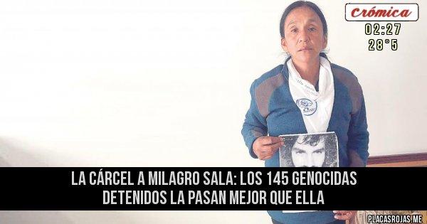 Placas Rojas - LA CÁRCEL A MILAGRO SALA:  LOS 145 GENOCIDAS DETENIDOS LA PASAN MEJOR QUE ELLA
