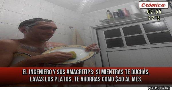 Placas Rojas - El ingeniero y sus #MacriTips: Si mientras te duchás, lavás los platos, te ahorrás como $40 al mes.