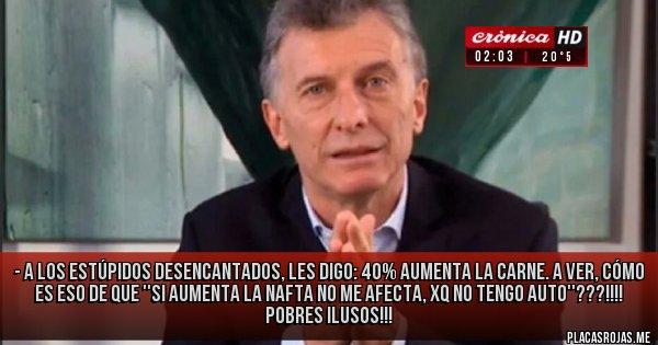 Placas Rojas - - A los estúpidos desencantados, les digo: 40% aumenta la carne. A ver, cómo es eso de que ''si aumenta la nafta no me afecta, xq no tengo auto''???!!!! Pobres ilusos!!!