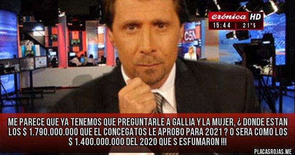 Placas Rojas - Me parece que ya tenemos que preguntarle a Gallia y la mujer, ¿ donde estan los $ 1.790.000.000 que el Concegatos le aprobo para 2021 ? o sera como  los $ 1.400.000.000 del 2020 que s esfumaron !!!