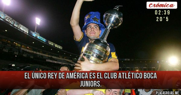 Placas Rojas - EL ÚNICO REY DE AMÉRICA ES EL CLUB ATLÉTICO BOCA JUNIORS.