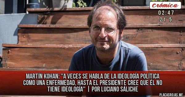 Placas Rojas - Martín Kohan: ''A veces se habla de la ideología política como una enfermedad, hasta el Presidente cree que él no tiene ideología'' | Por Luciano Sáliche