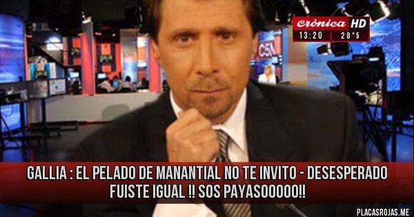 Placas Rojas - GALLIA : EL PELADO DE MANANTIAL NO TE INVITO - DESESPERADO FUISTE IGUAL !!  SOS PAYASOOOOO!!