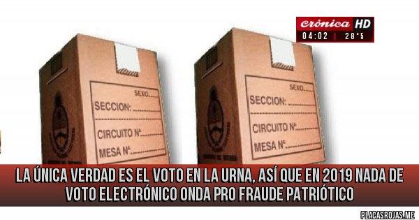 Placas Rojas - la única verdad es el voto en la urna, así que en 2019 nada de voto electrónico onda pro fraude patriótico