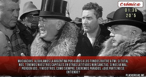 Placas Rojas - Muchachxs,  alquilamos la Argentina por 4 años a los Fondos Buitre & FMI, si total Nos. tenemos nuestros capitales en otras latitudes non sanctas. Si nos va mal, pierden Uds.; y  nosotros, como siempre, caeremos parados. ¿Qué parte no se entiende?