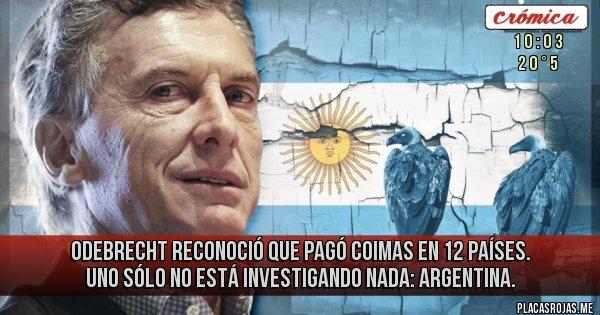 Placas Rojas - Odebrecht reconoció que pagó coimas en 12 países. Uno sólo no está investigando nada: Argentina.