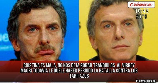 Placas Rojas - Cristina es mala, no nos deja robar tranquilos.  Al Virrey Macri todavía le duele haber perdido la batalla contra los tarifazos