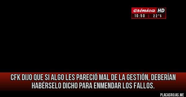 Placas Rojas - CFK dijo que si algo les pareció mal de la gestión, deberían habérselo dicho para enmendar los fallos.
