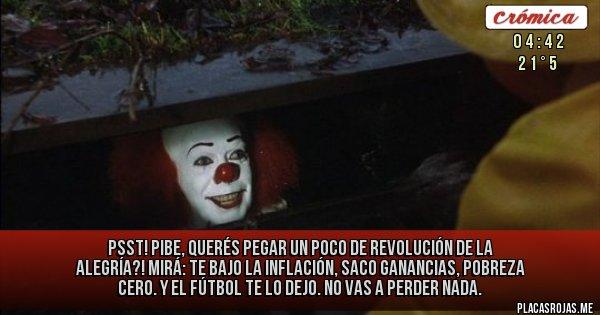 Placas Rojas - Psst! Pibe, querés pegar un poco de revolución de la alegría?! Mirá: te bajo la inflación, saco ganancias, pobreza cero. Y el fútbol te lo dejo. No vas a perder nada.