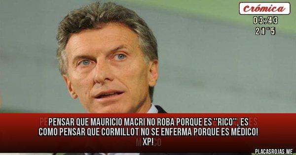 Placas Rojas - PENSAR QUE MAURICIO MACRI NO ROBA PORQUE ES ''RICO'', ES COMO PENSAR QUE CORMILLOT NO SE ENFERMA PORQUE ES MÉDICO!  XP!