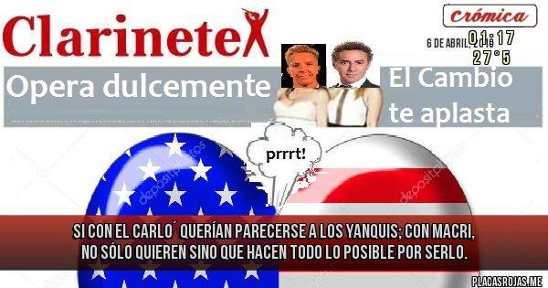 Placas Rojas - Si con el Carlo´ querían parecerse a los yanquis; con Macri, no sólo quieren sino que hacen todo lo posible por SERLO.