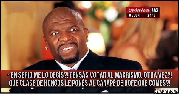Placas Rojas - - En serio me lo decís?! Pensás votar al macrismo, otra vez?! Qué clase de hongos le ponés al canapé de bofe que comés?!