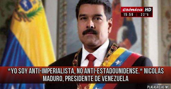 Placas Rojas - *Yo soy anti-imperialista, no anti-estadounidense.* Nicolás Maduro, presidente de Venezuela