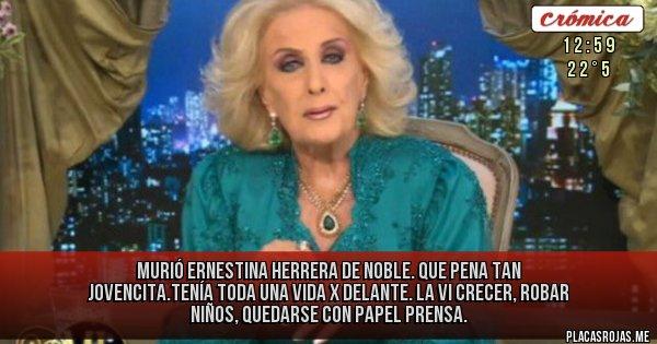 Murió Ernestina Herrera de Noble. Que pena tan jovencita.Tenía toda una vida x delante. La vi crecer, robar niños, quedarse con Papel Prensa.