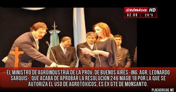 Placas Rojas - El Ministro de Agroindustria de la Prov. de Buenos Aires -Ing. Agr. Leonardo SARQUÍS-, que acaba de aprobar la resolución 246 MAGB 18 por la que se autoriza el uso de agrotóxicos, es ex Gte de Monsanto.