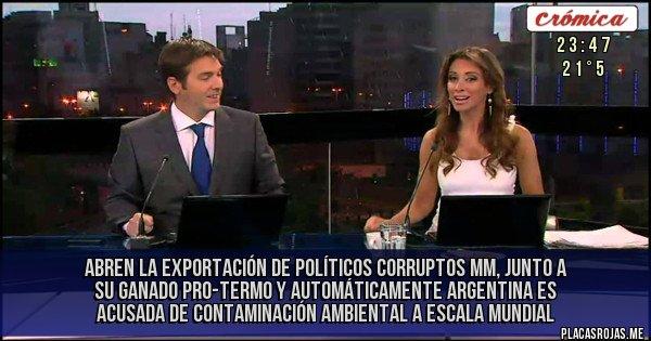 Placas Rojas -  ABREN LA EXPORTACIÓN DE POLÍTICOS CORRUPTOS MM, JUNTO A SU GANADO PRO-TERMO Y AUTOMÁTICAMENTE ARGENTINA ES ACUSADA DE CONTAMINACIÓN AMBIENTAL A ESCALA MUNDIAL