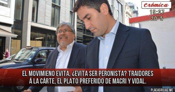 Placas Rojas - El Movimieno Evita, ¿evita ser peronista? Traidores á la cárte, el plato preferido de Macri y Vidal.