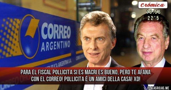 Placas Rojas - Para el fiscal Pollicita si es Macri es bueno, pero te afana con el Correo! Pollicita é un amici della casa! XD!