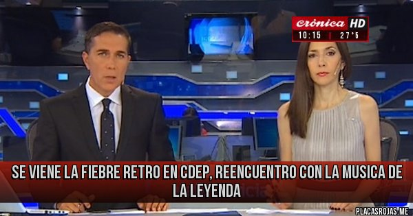 Placas Rojas - SE VIENE LA FIEBRE RETRO EN CDEP, REENCUENTRO CON LA MUSICA DE LA LEYENDA