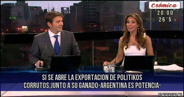 Placas Rojas - SI SE ABRE LA EXPORTACION DE POLITIKOS CORRUTOS,JUNTO A SU GANADO-ARGENTINA ES POTENCIA-