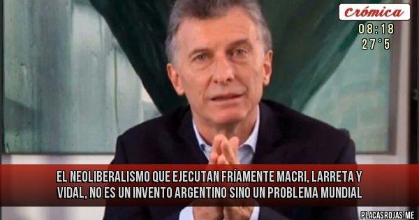 Placas Rojas - el neoliberalismo que ejecutan fríamente  macri, larreta y vidal, no es un invento argentino sino un problema mundial
