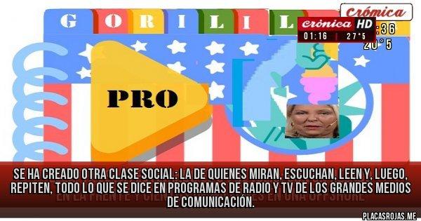Placas Rojas - Se ha creado otra clase social: la de quienes miran, escuchan, leen y, luego, repiten, todo lo que se dice en programas de radio y tv de los grandes medios de comunicación.