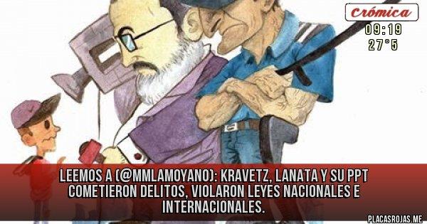 Placas Rojas - LEEMOS A (@mmlamoyano): Kravetz, Lanata y su PPT cometieron delitos, violaron leyes nacionales e internacionales.