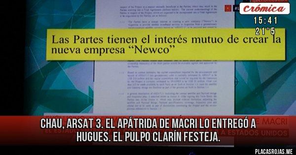 Chau, ARSAT 3.  El apátrida de Macri lo entregó a Hugues. El pulpo Clarín festeja.
