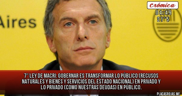 Placas Rojas - 7° Ley de Macri:  Gobernar es transformar lo público (recusos naturales y bienes y servicios del Estado Nacional) en privado y lo privado (como nuestras deudas) en público.