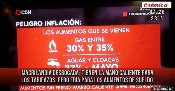 Placas Rojas - MACRILANDIA DESBOCADA: Tienen la mano caliente para los tarifazos, pero fría para los aumentos de sueldo.