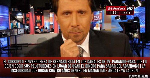 Placas Rojas - EL CORRUPTO SINVERGUENZA DE BERNARD ESTA EN LOS CANALES DE TV. PAGANDO-PARA QUE LO DEJEN DECIR SUS PELOTUDECES   EN LUGAR DE USAR EL DINERO PARA SACAR DEL ABANDONO I LA INSEGURIDAD QUE DURAN CUATRO AÑOS GENERO EN MANANTIAL-  ANDATE YA LADRON !