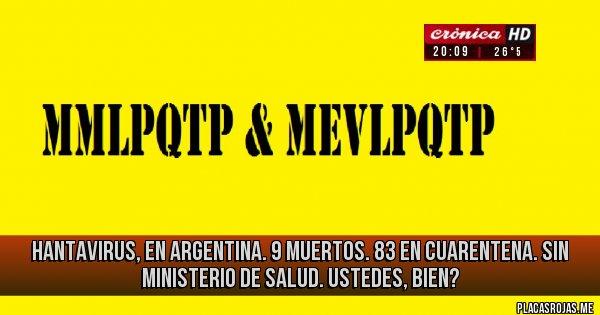 Placas Rojas - Hantavirus, en Argentina.  9 muertos.  83 en cuarentena.  Sin Ministerio de Salud.  Ustedes, bien?