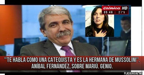 Placas Rojas - ''Te habla como una catequista y es la hermana de Mussolini''. Aníbal Fernández, sobre Mariú. Genio.