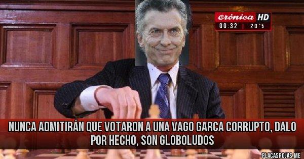 Placas Rojas - nunca admitirán que votaron a una vago garca corrupto, dalo por hecho, son globoludos