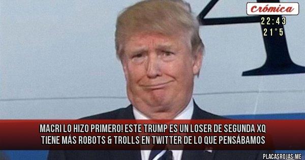 Placas Rojas - MACRI LO HIZO PRIMERO! Este Trump es un loser de segunda xq tiene más ROBOTS & TROLLS en Twitter de lo que pensábamos