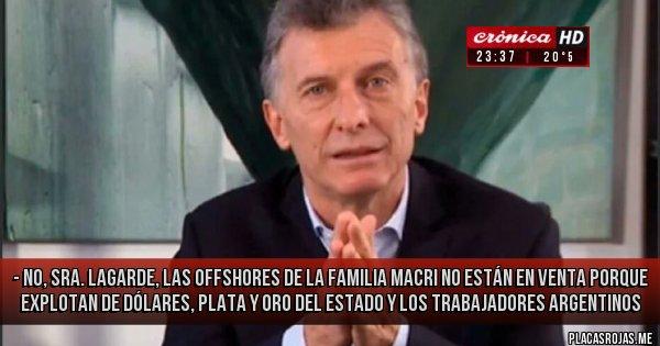 Placas Rojas - - NO, SRA. LAGARDE, LAS OFFSHORES DE LA FAMILIA MACRI NO ESTÁN EN VENTA PORQUE EXPLOTAN DE DÓLARES,  PLATA Y ORO DEL ESTADO Y LOS TRABAJADORES ARGENTINOS