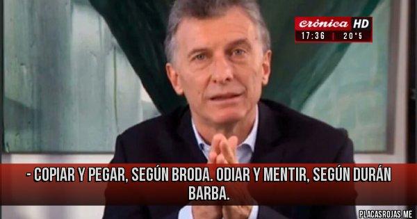 Placas Rojas - - Copiar y pegar, según Broda. Odiar y mentir, según Durán Barba.