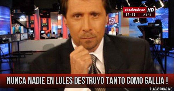 Placas Rojas - NUNCA NADIE EN LULES DESTRUYO TANTO COMO GALLIA !