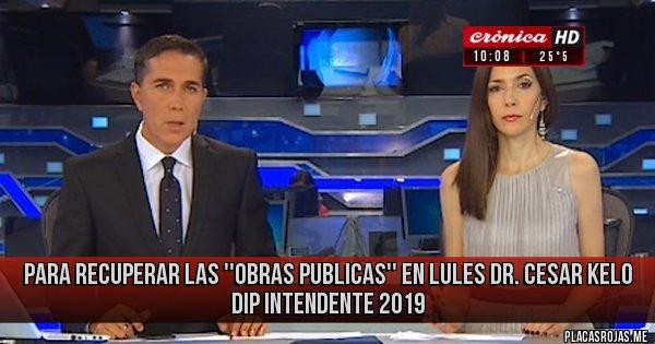 Placas Rojas - Para recuperar las ''obras Publicas'' en Lules Dr. CESAR KELO DIP Intendente 2019