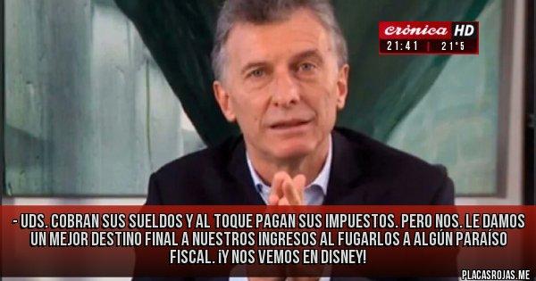 Placas Rojas - - Uds. cobran sus sueldos y al toque pagan sus impuestos. Pero NOS. le damos un mejor destino final a nuestros ingresos al fugarlos a algún Paraíso Fiscal. ¡Y nos vemos en Disney!