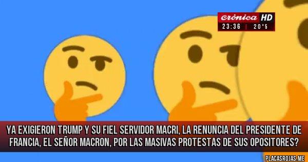 Placas Rojas - Ya exigieron trump y su fiel servidor macri, la renuncia del presidente de Francia, el señor macron, por las masivas protestas de sus opositores?