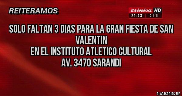 Placas Rojas - Solo faltan 3 dias para la Gran Fiesta de San Valentin  en el INSTITUTO ATLETICO CULTURAL  Av. 3470 Sarandi