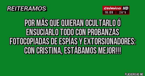 Placas Rojas - Por más que quieran ocultarlo ó ensuciarlo todo con probanzas fotocopiadas de espías y extorsionadores: CON CRISTINA, ESTÁBAMOS MEJOR!!!