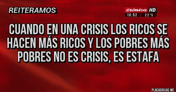 Placas Rojas - Cuando en una crisis los ricos se hacen más ricos y los pobres más pobres no es crisis, es estafa