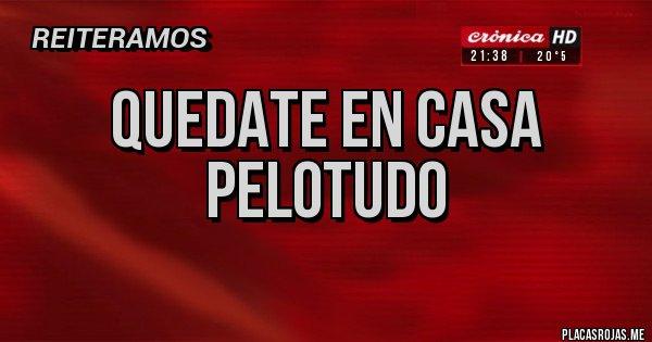 Placas Rojas - QUEDATE EN CASA PELOTUDO