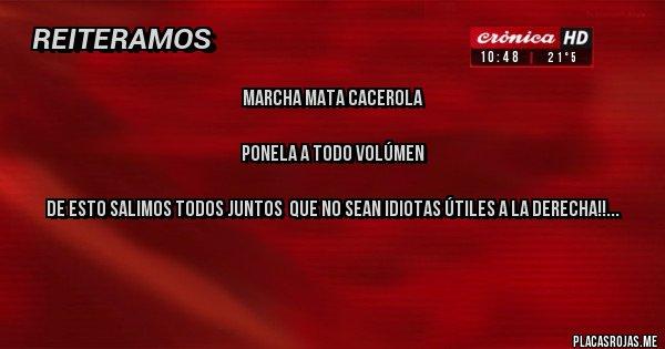 Placas Rojas - Marcha mata Cacerola     Ponela a todo volúmen  De esto salimos todos juntos  que no sean idiotas útiles a la derecha!!