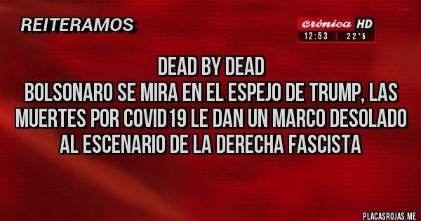Placas Rojas - Dead by dead Bolsonaro se mira en el espejo de Trump, las muertes por Covid19 le dan un marco desolado al escenario de la derecha fascista
